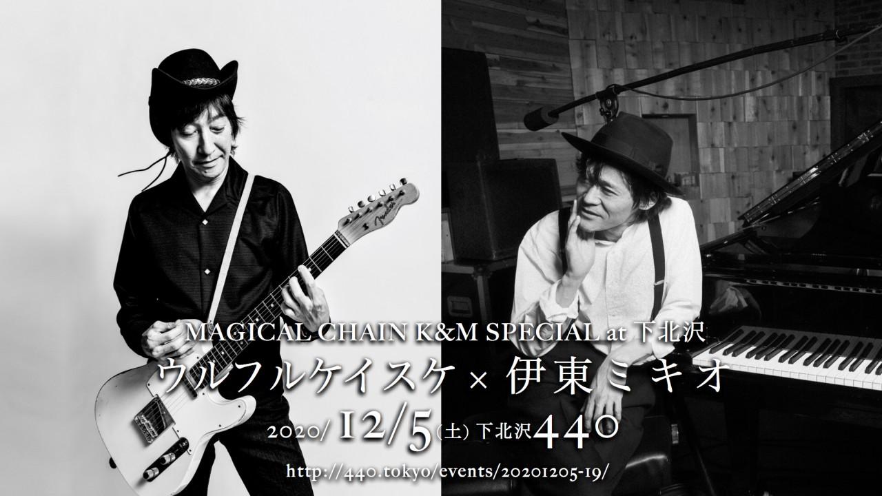 【有観客 有料配信】「MAGICAL CHAIN K&M SPECIAL at 下北沢」 出演:ウルフルケイスケ × 伊東ミキオ