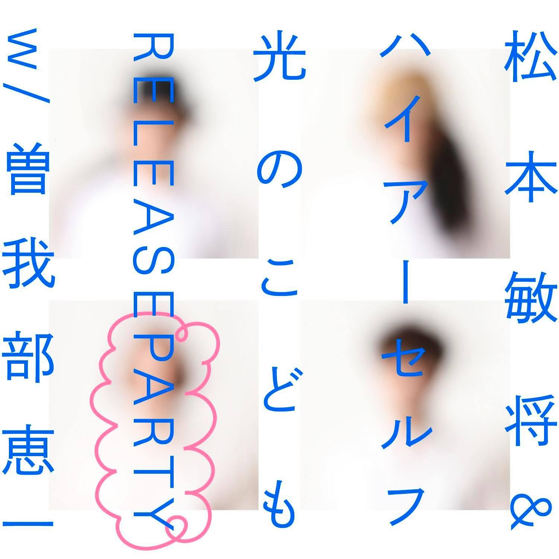 【来場 生配信】松本敏将&ハイアーセルフ 1st album「光のこども」release party w/ 曽我部恵一 / DJ:こんの(くふき)